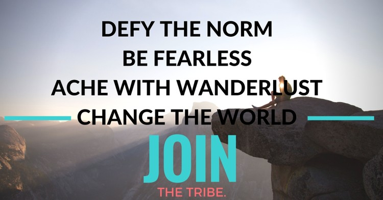 Defy the norm. Be Fearless. Ache with Wanderlust. Change the world. Join the tribe.
